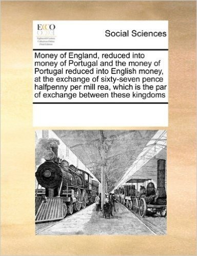 Money of England, Reduced Into Money of Portugal and the Money of Portugal Reduced Into English Money, at the Exchange of Sixty-Seven Pence Halfpenny ... Is the Par of Exchange Between These Kingdoms