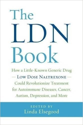 The LDN Book: How a Little-Known Generic Drug Low Dose Naltrexone Could Revolutionize Treatment for Autoimmune Diseases, Cancer, Autism, Depression, and More