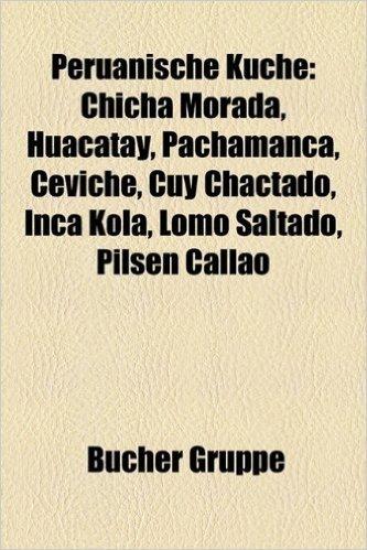 Peruanische Kuche: Chicha Morada, Huacatay, Pachamanca, Ceviche, Cuy Chactado, Inca Kola, Lomo Saltado, Pilsen Callao