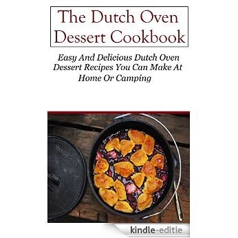 Dutch Oven Dessert Recipes: Delicious Dutch Oven Dessert Recipes You Can Easily Make (Dutch Oven Recipes) (English Edition) [Kindle-editie]