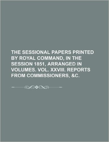 The Sessional Papers Printed by Royal Command, in the Session 1851, Arranged in Volumes. Vol. XXVIII. Reports from Commissioners, &C.
