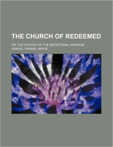 The Church of Redeemed; Or, the History of the Mediatorial Kingdom