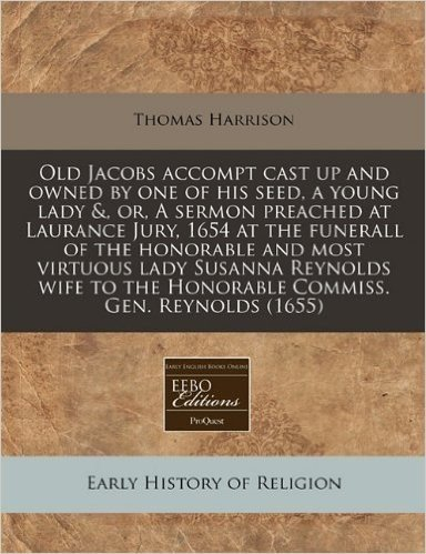 Old Jacobs Accompt Cast Up and Owned by One of His Seed, a Young Lady &, Or, a Sermon Preached at Laurance Jury, 1654 at the Funerall of the Honorable ... the Honorable Commiss. Gen. Reynolds (1655)