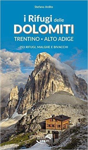 I Rifugi delle Dolomiti. Trentino - Alto Adige. 353 rifugi, malghe e bivacchi