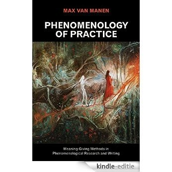 Phenomenology of Practice: Meaning-Giving Methods in Phenomenological Research and Writing (Developing Qualitative Inquiry) [Kindle-editie]