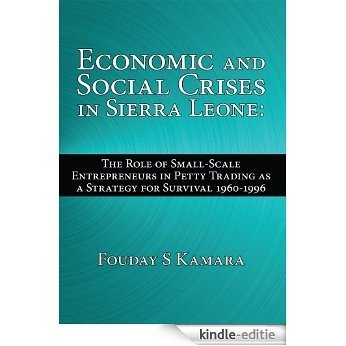Economic and Social Crises in Sierra Leone: : The Role of Small-Scale Entrepreneurs in Petty Trading as a Strategy for Survival 1960-1996 (English Edition) [Kindle-editie]