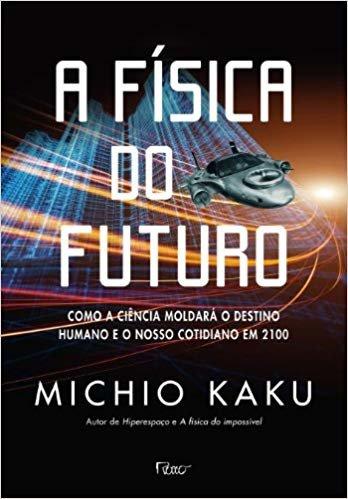A Física Do Futuro. Como A Ciência Moldará O Destino Humano E O Nosso Cotidiano