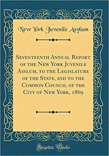 Seventeenth Annual Report of the New York Juvenile Asylum, to the Legislature of the State, and to the Common Council of the City of New York, 1869 (Classic Reprint)