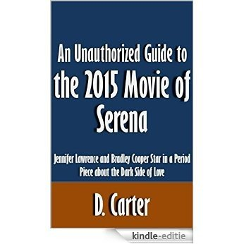 An Unauthorized Guide to the 2015 Movie of Serena: Jennifer Lawrence and Bradley Cooper Star in a Period Piece about the Dark Side of Love [Article] (English Edition) [Kindle-editie]