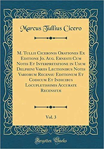 M. Tullii Ciceronis Orationes Ex Editione Jo. Aug. Ernesti Cum Notis Et Interpretatione in Usum Delphini Variis Lectionibus Notis Variorum Recensu ... Accurate Recensitæ, Vol. 3 (Classic Reprint)