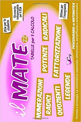 il MATE 22 - TABELLE PER IL CALCOLO: CALCOLARE e CONVERTIRE - Tavole e Tabelle delle: Potenze, Radici, Radicali, Tabelline, Numerazioni, Operazioni, Fattorizzazione, Quozienti e Resti.