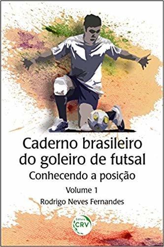 CADERNO BRASILEIRO DO GOLEIRO DE FUTSAL: conhecendo a posição - Volume 1