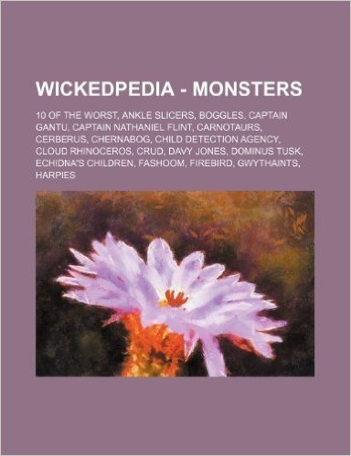 Wickedpedia - Monsters: 10 of the Worst, Ankle Slicers, Boggles, Captain Gantu, Captain Nathaniel Flint, Carnotaurs, Cerberus, Chernabog, Chil