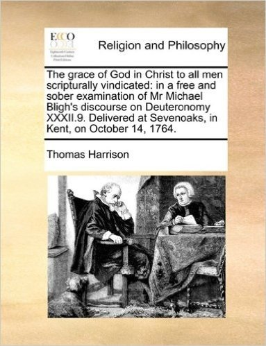 The Grace of God in Christ to All Men Scripturally Vindicated: In a Free and Sober Examination of MR Michael Bligh's Discourse on Deuteronomy XXXII.9. ... at Sevenoaks, in Kent, on October 14, 1764.