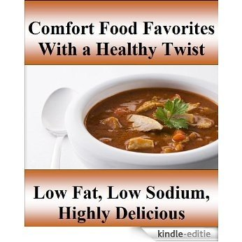 Comfort Food Favorites with  a Healthy Twist  Low Fat, Low Sodium, Highly Delicious (English Edition) [Kindle-editie]
