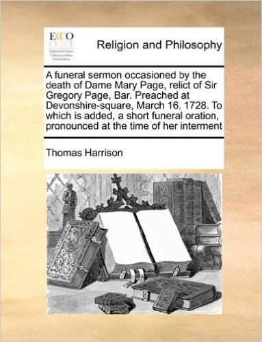 A Funeral Sermon Occasioned by the Death of Dame Mary Page, Relict of Sir Gregory Page, Bar. Preached at Devonshire-Square, March 16, 1728. to Which ... Pronounced at the Time of Her Interment