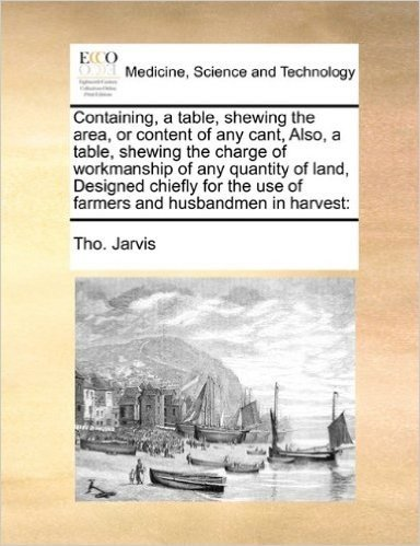 Containing, a Table, Shewing the Area, or Content of Any Cant, Also, a Table, Shewing the Charge of Workmanship of Any Quantity of Land, Designed ... the Use of Farmers and Husbandmen in Harvest