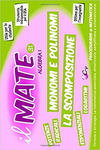 il MATE 31 - ALGEBRA 1: PROCEDURARIO di MATEMATICA - Formule e strategie per: Monomi, Polinomi, Scomposizione, proprietà delle Potenze e dei Radicali, Esponenziali e Logaritmi.