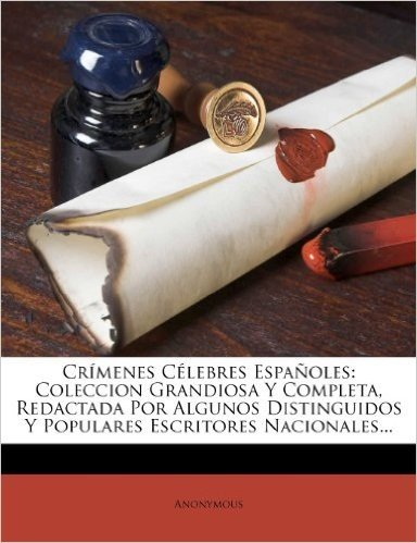 Crimenes Celebres Espanoles: Coleccion Grandiosa y Completa, Redactada Por Algunos Distinguidos y Populares Escritores Nacionales...
