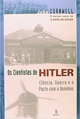 Os Cientistas de Hitler: Ciência, Guerra e o Pacto Com o Demônio