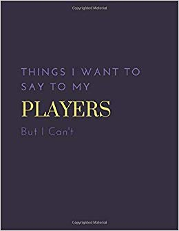 Things I Want to Say to my Players But I Can't: funny appreciation for women/men coach, thank you or retirement gift ideas for any sport basketball, ... soccer (110 pages, unlined, 8.5 x 11)