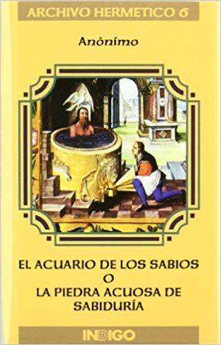El acuario de los sabios o la piedra acuosa de sabiduría : breve explicación del admirable y soberano acuario de los sabios, también llamado piedra de los filósofos