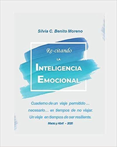 Re-citando la Inteligencia Emocional: Cuaderno de un  viaje  permitido, necesario, en tiempos de no viajar. Un viaje en tiempos de ser resiliente.