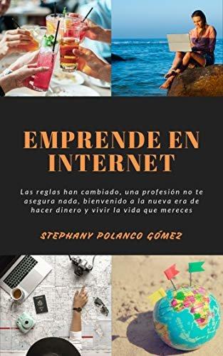 Emprende en Internet : Las reglas han cambiado, una profesión no te asegura nada, bienvenido a la nueva era de hacer dinero y vivir la vida que mereces