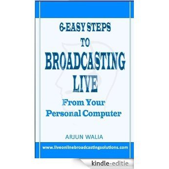 6-Easy Steps to BROADCASTING LIVE From your Personal Computer (English Edition) [Kindle-editie]