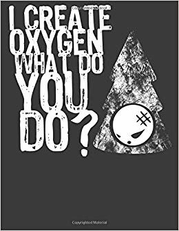 I Create Oxygen What Do You Do?: Environmentalist Tree Lover Gifts. Tree Journal for Writing. 8.5 x 11 size 120 Lined Pages Tree Notebook.