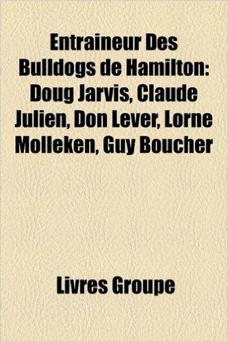 Entraineur Des Bulldogs de Hamilton: Doug Jarvis, Claude Julien, Don Lever, Lorne Molleken, Guy Boucher