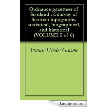 Ordnance gazetteer of Scotland : a survey of Scottish topography, statistical, biographical, and historical (VOLUME 5 of 6) (English Edition) [Kindle-editie]