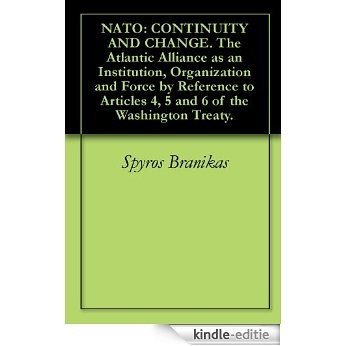 NATO: CONTINUITY AND CHANGE. The Atlantic Alliance as an Institution, Organization and Force by Reference to Articles 4, 5 and 6 of the Washington Treaty. (English Edition) [Kindle-editie]
