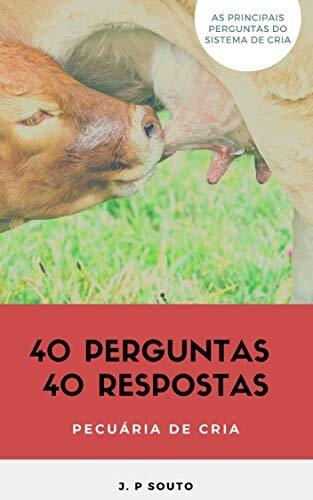 40 PERGUNTAS 40 RESPOSTAS - PECUÁRIA DE CRIA: Os principais questionamentos do pecuarista de cria