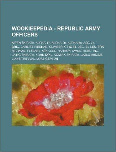 Wookieepedia - Republic Army Officers: A'Den Skirata, Alpha-17, Alpha-26, Alpha-30, ARC-77, Bric, Carlist Rieekan, Climber, CT-6734, Dec, El-Les, Erk