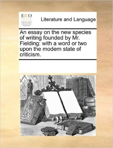 An Essay on the New Species of Writing Founded by Mr. Fielding: With a Word or Two Upon the Modern State of Criticism.