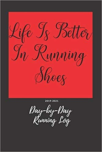 Life Is Better In Running Shoes: Day-by-Day Running Log 2019-2021