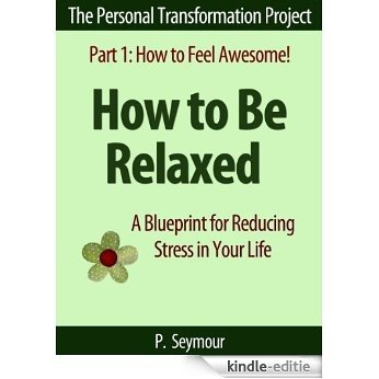 How to Be Relaxed: A Blueprint for Reducing Stress in Your Life (The Personal Transformation Project: Part 1 How to Feel Awesome! Book 6) (English Edition) [Kindle-editie]