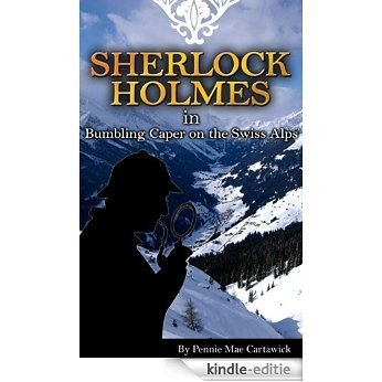 SHERLOCK HOLMES: Bumbling Caper on the Swiss Alps (The 18th mystery in this Sherlock Holmes series. Travel to Switzerland for a skiing trip with Holmes and Watson. Its no holiday.) (English Edition) [Kindle-editie]