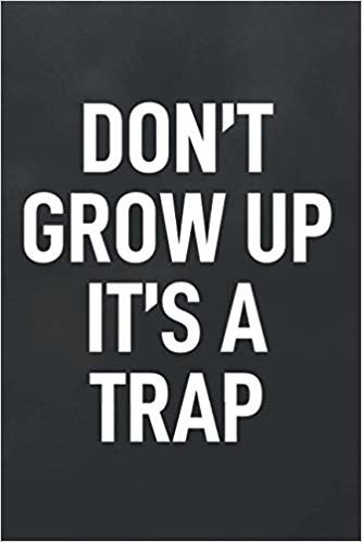 Don't Grow Up It's A Trap: Blank Lined Notebook to Write In for Notes, To Do Lists, Notepad, Journal