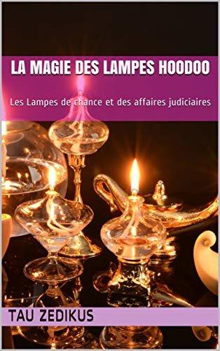 La Magie des Lampes Hoodoo: Les Lampes de chance et des affaires judiciaires (French Edition)