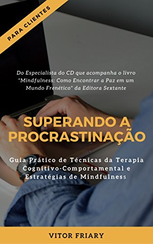 Superando a Procrastinação: Guia Prático de Técnicas da Terapia Cognitivo-Comportamental e Estratégias de Mindfulness