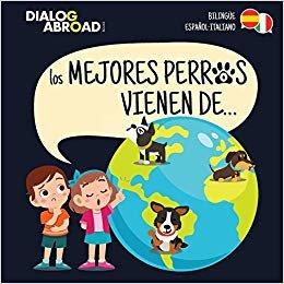 Los mejores perros vienen de… (Bilingüe Español-Italiano): Una búsqueda global para encontrar a la raza de perro perfecta