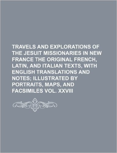 Travels and Explorations of the Jesuit Missionaries in New France the Original French, Latin, and Italian Texts, with English Translations and Notes; ... Portraits, Maps, and Facsimiles Vol. XXVIII