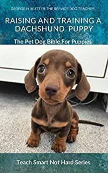 Raising And Training A Dachshund Puppy: The Pet Dog Bible For Puppies (Teach Smart Not Hard Book 13) (English Edition)