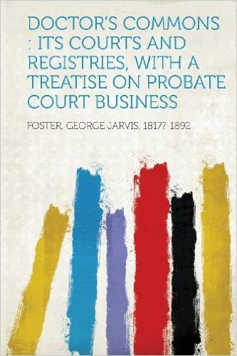 Doctor's Commons: Its Courts and Registries, with a Treatise on Probate Court Business