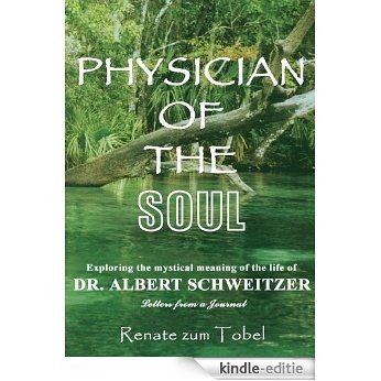 PHYSICIAN OF THE SOUL:Exploring the mystical meaning of the life of DR. ALBERT SCHWEITZER: Letters from a Journal (English Edition) [Kindle-editie]