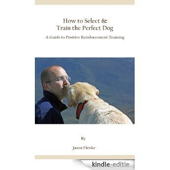 How to Select & Train the Perfect Dog,  A Guide to Positive Reinforcement Training (English Edition) [Kindle-editie]
