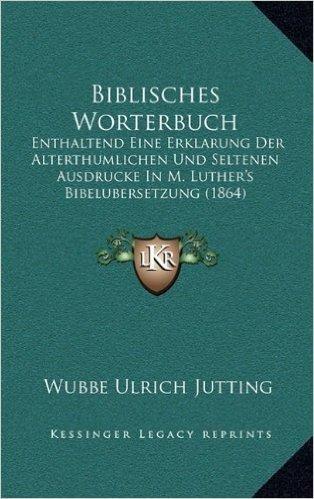 Biblisches Worterbuch: Enthaltend Eine Erklarung Der Alterthumlichen Und Seltenen Ausdrucke in M. Luther's Bibelubersetzung (1864)
