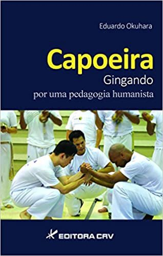 Capoeira Corpo e Educação Física por Uma Pedagogia Corporal e Humanista
